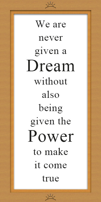 We are never given a dream without also being given the power to make it come true